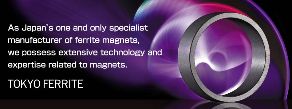 As Japan's one and only specialist manufacturer of ferrite magnets, we possess extensive technology and expertise related to magnets. TOKYO FERRITE