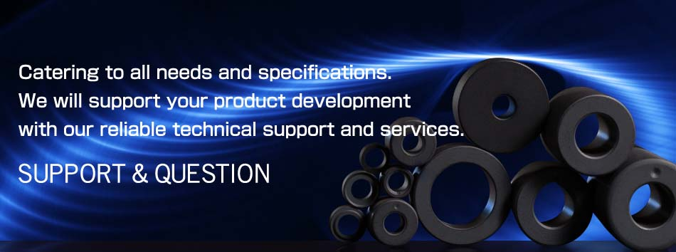Catering to all neeeds and specifications. We will support your product development width our reliable technical support and services. SUPPORT & QUESTION