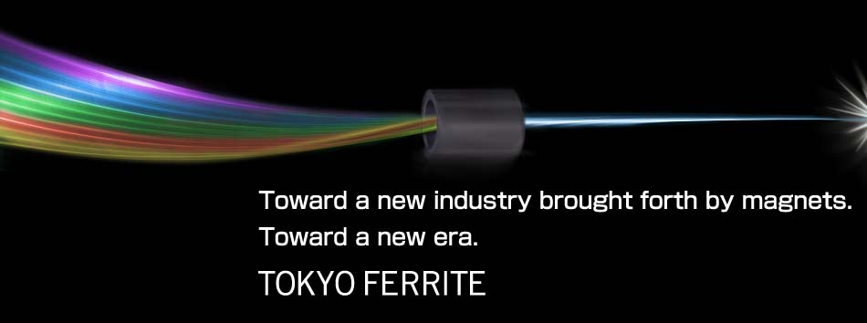 Toward a new industry brought forth by magnets. Toward a new era. TOKYO FERRITE